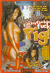 Chocolate is a Filthy Fuckin' Fuck Pig!