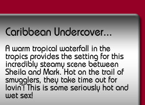 Caribbean Undercover. A warm tropical waterfall in the tropics provides the setting for this incredibly steamy scene between Sheila and Mark. Hot on the trail of smugglers, they take time out for lovin'! This is some seriously hot and wet sex!
